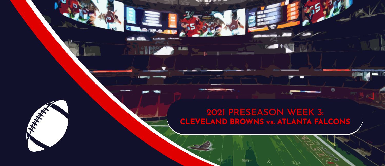 Browns vs. Falcons 2021 NFL Preseason Week 3 Odds and Preview
