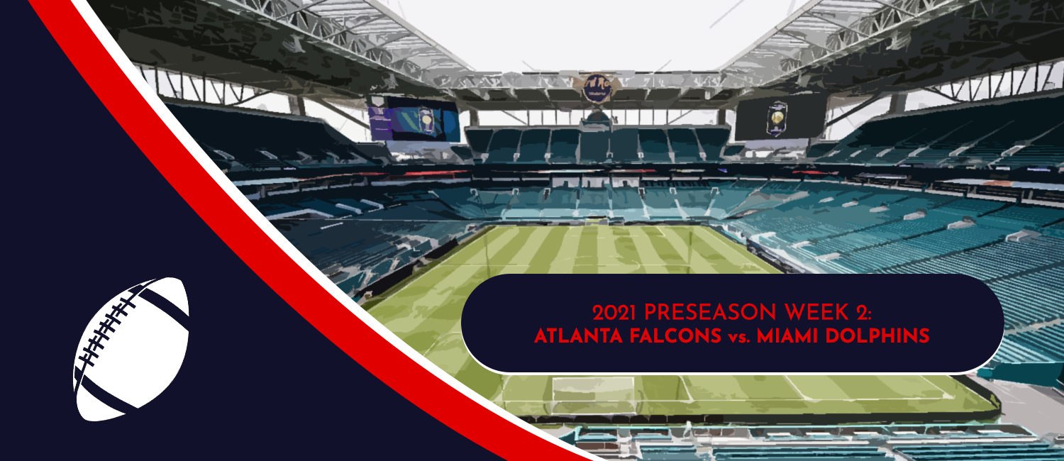 Falcons vs. Dolphins 2021 NFL Preseason Week 2 Odds and Preview