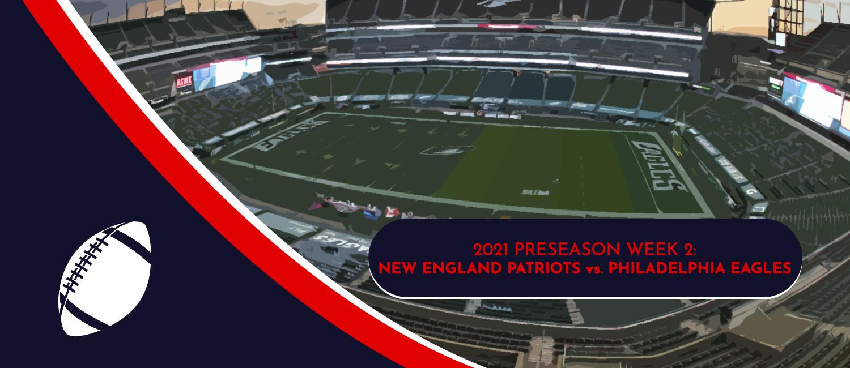 Patriots vs. Eagles 2021 NFL Preseason Week 2 Odds and Preview
