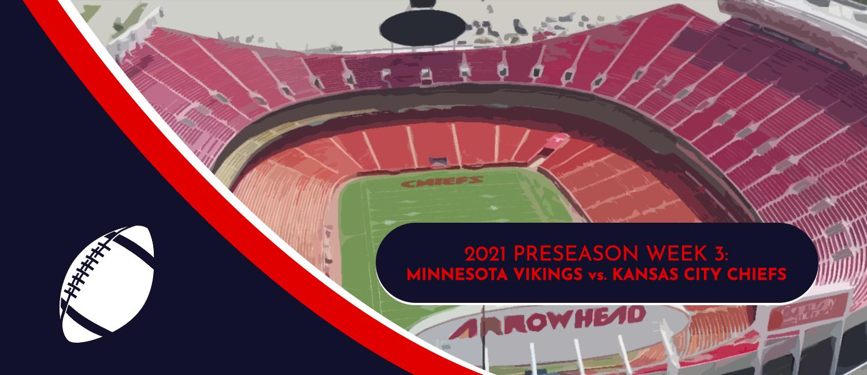Vikings vs. Chiefs 2021 NFL Preseason Week 3 Odds and Preview